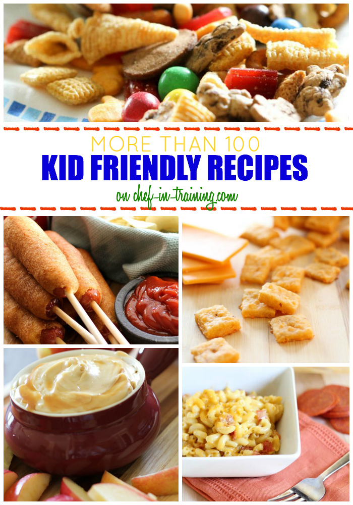 OVER 100 Kid Friendly Recipes at chef-in-training.com ...Breakfasts, dinners, desserts and after-school-snacks... This list is your one stop shop for recipes your kids will LOVE!